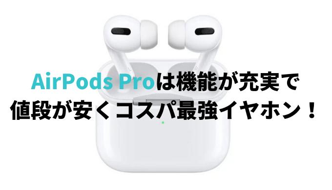 AirPods Proは機能が充実で 値段が安くコスパ最強イヤホン!