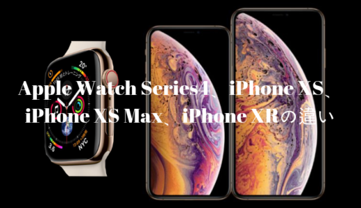 Apple新作のApple Watch Series4、iPhone XS、iPhone XS Max、iPhone XRの違いを比較