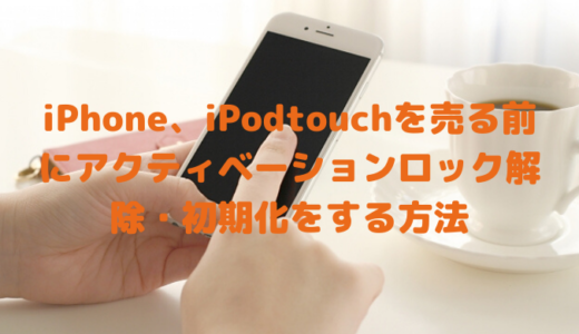 iPhone、iPodtouchを売る前にすること。アクティベーションロック解除、初期化の方法