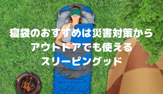 寝袋のおすすめは災害対策からアウトドアでも使えるスリーピングッド