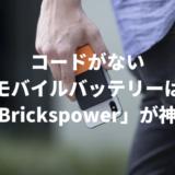 コードがない モバイルバッテリーは「Brickspower」が神!