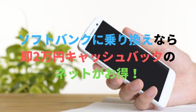 ソフトバンクに乗り換えなら即日2万円キャッシュバックのネットがお得!