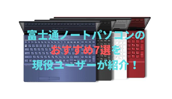 富士通ノートパソコンの おすすめ7選を 現役ユーザーが紹介!