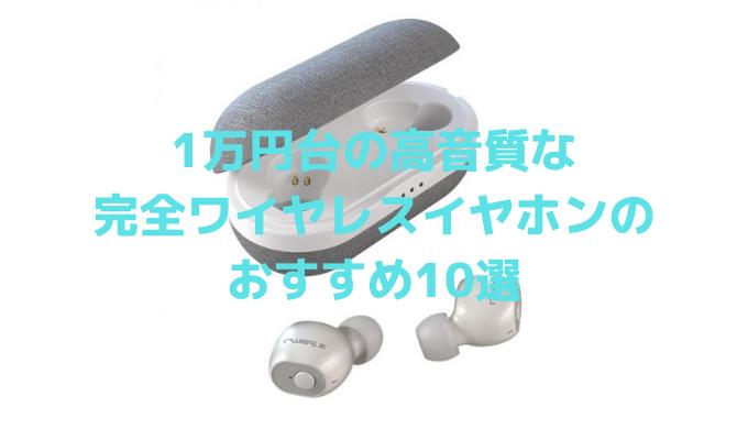 1万円台の高音質な完全ワイヤレスイヤホンのおすすめ10選【2020】