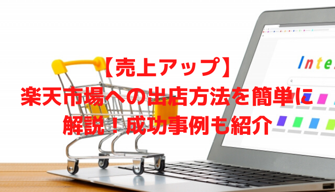 【売上アップ】楽天市場への出店方法を簡単に解説!成功事例も紹介