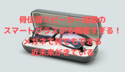 骨伝導スピーカー搭載のスマートグラスが多機能すぎる!メガネで何でもできる近未来がきている