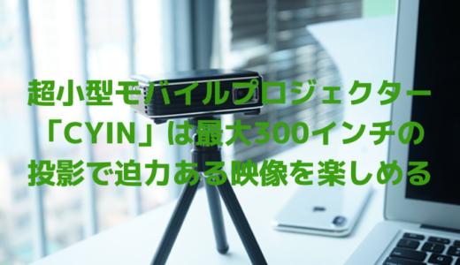超小型モバイルプロジェクター「CYIN」は最大300インチの投影ができ昼間でも大迫力の映像が楽しめる