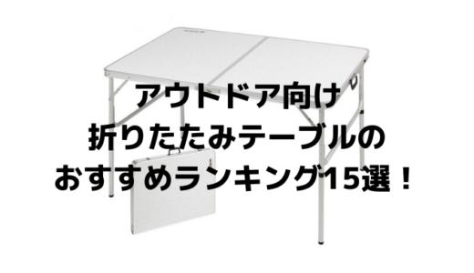 アウトドア向け折りたたみテーブルのおすすめランキング15選!おしゃれ&軽量で便利